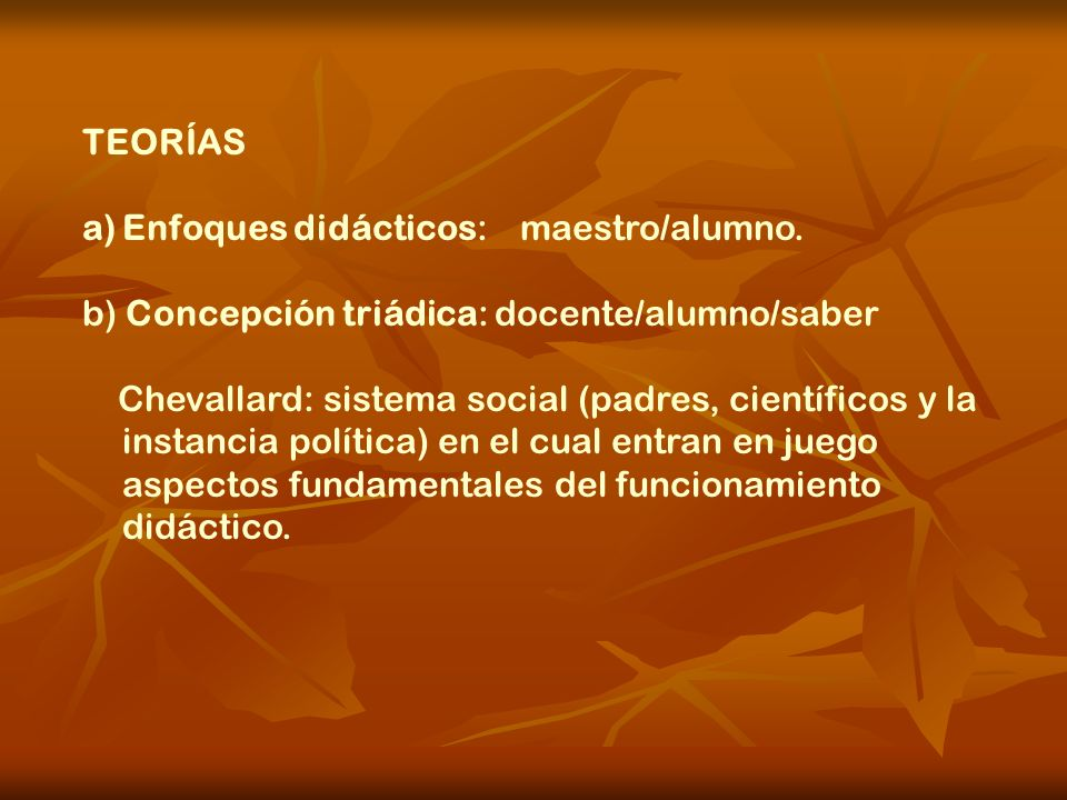 TEORÍAS Enfoques didácticos: maestro/alumno. b) Concepción triádica: docente/alumno/saber.