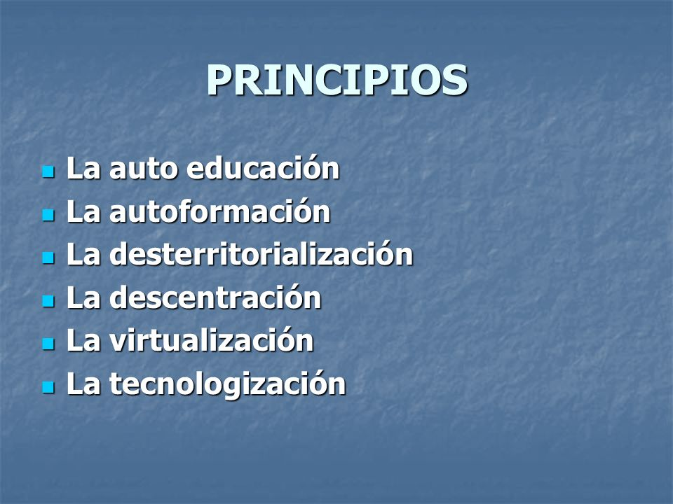 PRINCIPIOS La auto educación La autoformación La desterritorialización
