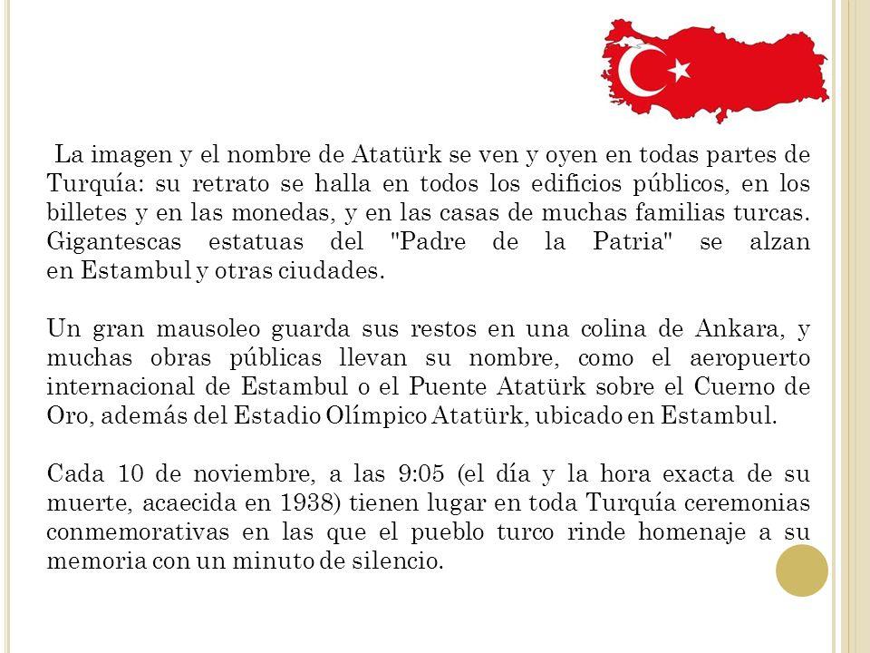 La imagen y el nombre de Atatürk se ven y oyen en todas partes de Turquía: su retrato se halla en todos los edificios públicos, en los billetes y en las monedas, y en las casas de muchas familias turcas. Gigantescas estatuas del Padre de la Patria se alzan en Estambul y otras ciudades.