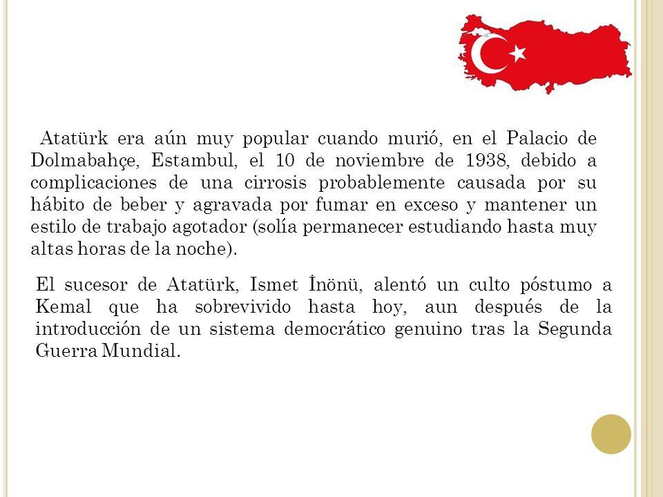 Atatürk era aún muy popular cuando murió, en el Palacio de Dolmabahçe, Estambul, el 10 de noviembre de 1938, debido a complicaciones de una cirrosis probablemente causada por su hábito de beber y agravada por fumar en exceso y mantener un estilo de trabajo agotador (solía permanecer estudiando hasta muy altas horas de la noche).