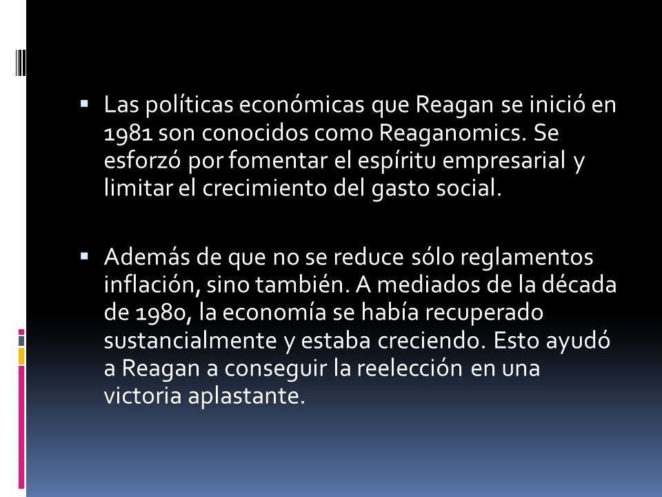 Las políticas económicas que Reagan se inició en 1981 son conocidos como Reaganomics. Se esforzó por fomentar el espíritu empresarial y limitar el crecimiento del gasto social.