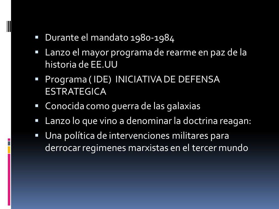 Durante el mandato 1980-1984 Lanzo el mayor programa de rearme en paz de la historia de EE.UU. Programa ( IDE) INICIATIVA DE DEFENSA ESTRATEGICA.