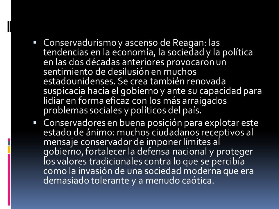 Conservadurismo y ascenso de Reagan: las tendencias en la economía, la sociedad y la política en las dos décadas anteriores provocaron un sentimiento de desilusión en muchos estadounidenses. Se crea también renovada suspicacia hacia el gobierno y ante su capacidad para lidiar en forma eficaz con los más arraigados problemas sociales y políticos del país.