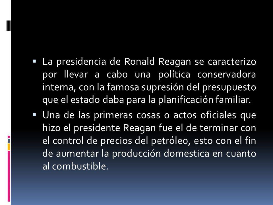 La presidencia de Ronald Reagan se caracterizo por llevar a cabo una política conservadora interna, con la famosa supresión del presupuesto que el estado daba para la planificación familiar.