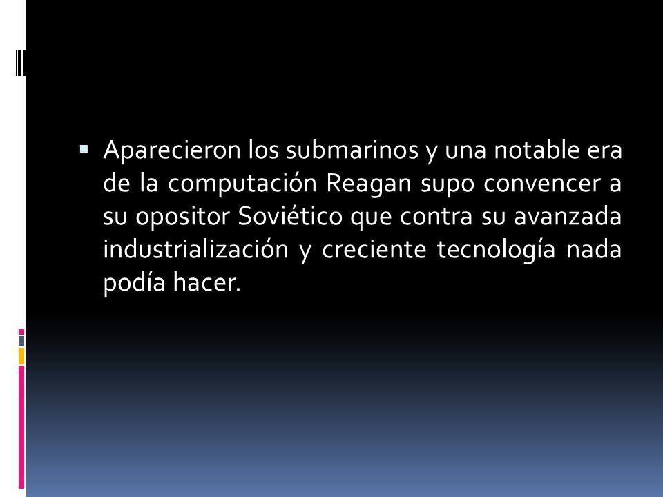 Aparecieron los submarinos y una notable era de la computación Reagan supo convencer a su opositor Soviético que contra su avanzada industrialización y creciente tecnología nada podía hacer.