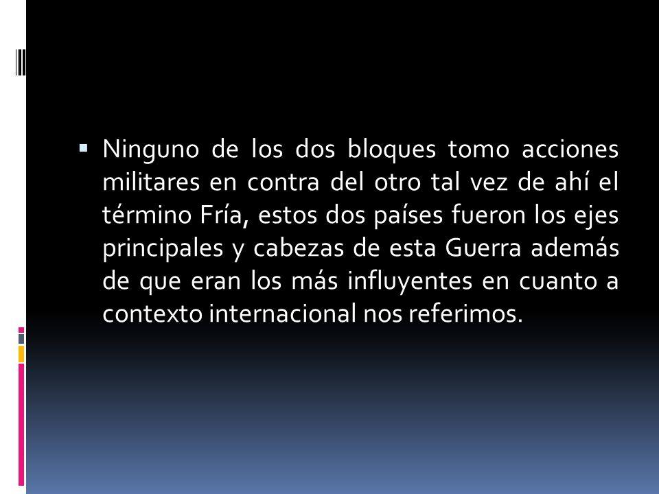 Ninguno de los dos bloques tomo acciones militares en contra del otro tal vez de ahí el término Fría, estos dos países fueron los ejes principales y cabezas de esta Guerra además de que eran los más influyentes en cuanto a contexto internacional nos referimos.