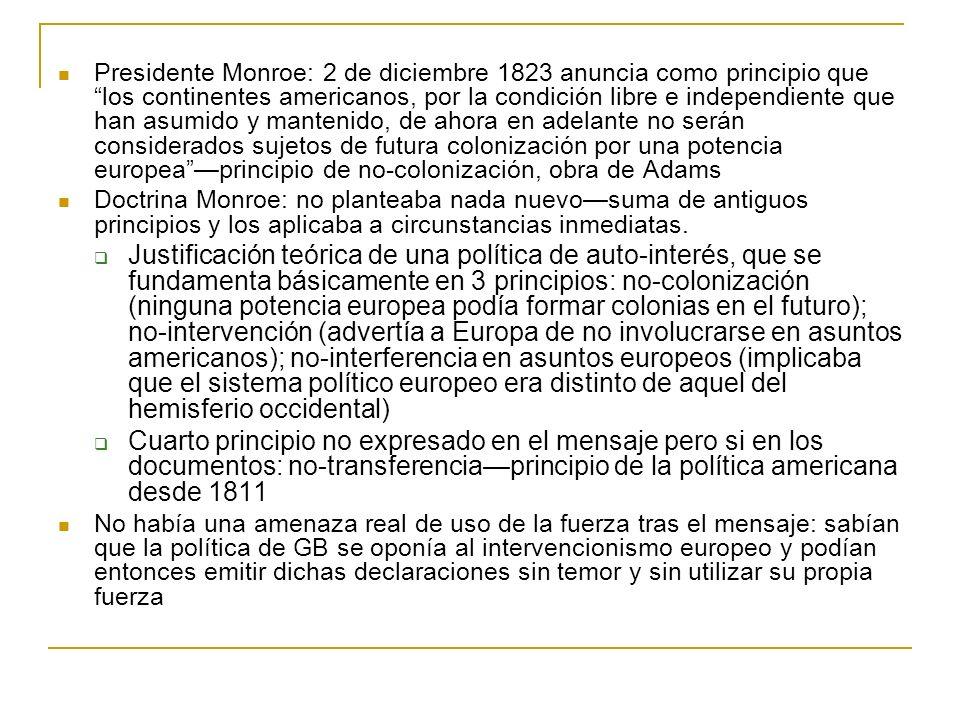 Presidente Monroe: 2 de diciembre 1823 anuncia como principio que los continentes americanos, por la condición libre e independiente que han asumido y mantenido, de ahora en adelante no serán considerados sujetos de futura colonización por una potencia europea —principio de no-colonización, obra de Adams