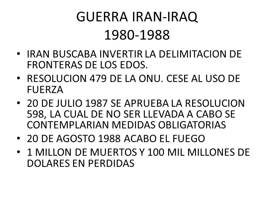 GUERRA IRAN-IRAQ 1980-1988IRAN BUSCABA INVERTIR LA DELIMITACION DE FRONTERAS DE LOS EDOS. RESOLUCION 479 DE LA ONU. CESE AL USO DE FUERZA.