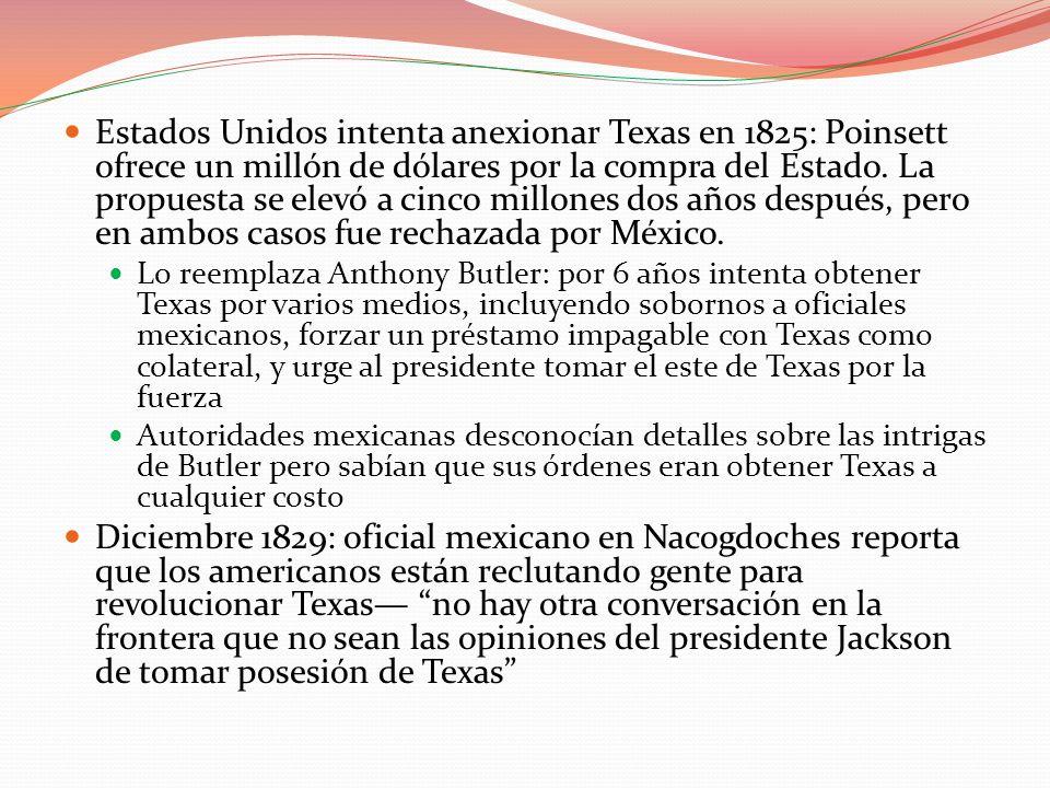 Estados Unidos intenta anexionar Texas en 1825: Poinsett ofrece un millón de dólares por la compra del Estado. La propuesta se elevó a cinco millones dos años después, pero en ambos casos fue rechazada por México.
