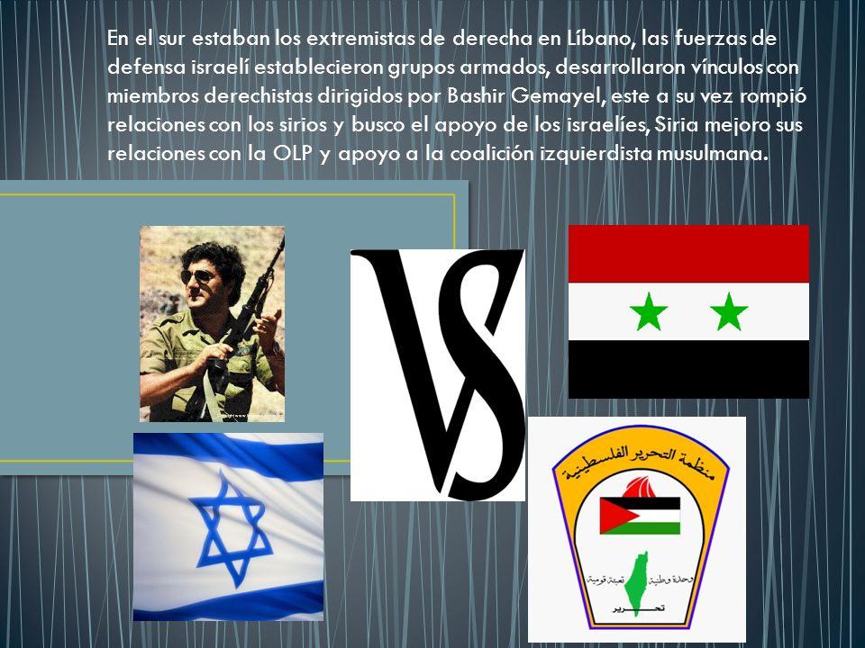 En el sur estaban los extremistas de derecha en Líbano, las fuerzas de defensa israelí establecieron grupos armados, desarrollaron vínculos con miembros derechistas dirigidos por Bashir Gemayel, este a su vez rompió relaciones con los sirios y busco el apoyo de los israelíes, Siria mejoro sus relaciones con la OLP y apoyo a la coalición izquierdista musulmana.