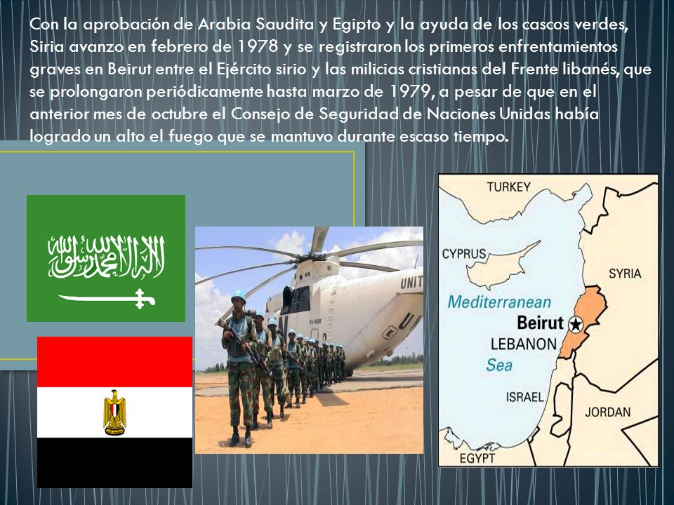 Con la aprobación de Arabia Saudita y Egipto y la ayuda de los cascos verdes, Siria avanzo en febrero de 1978 y se registraron los primeros enfrentamientos graves en Beirut entre el Ejército sirio y las milicias cristianas del Frente libanés, que se prolongaron periódicamente hasta marzo de 1979, a pesar de que en el anterior mes de octubre el Consejo de Seguridad de Naciones Unidas había logrado un alto el fuego que se mantuvo durante escaso tiempo.