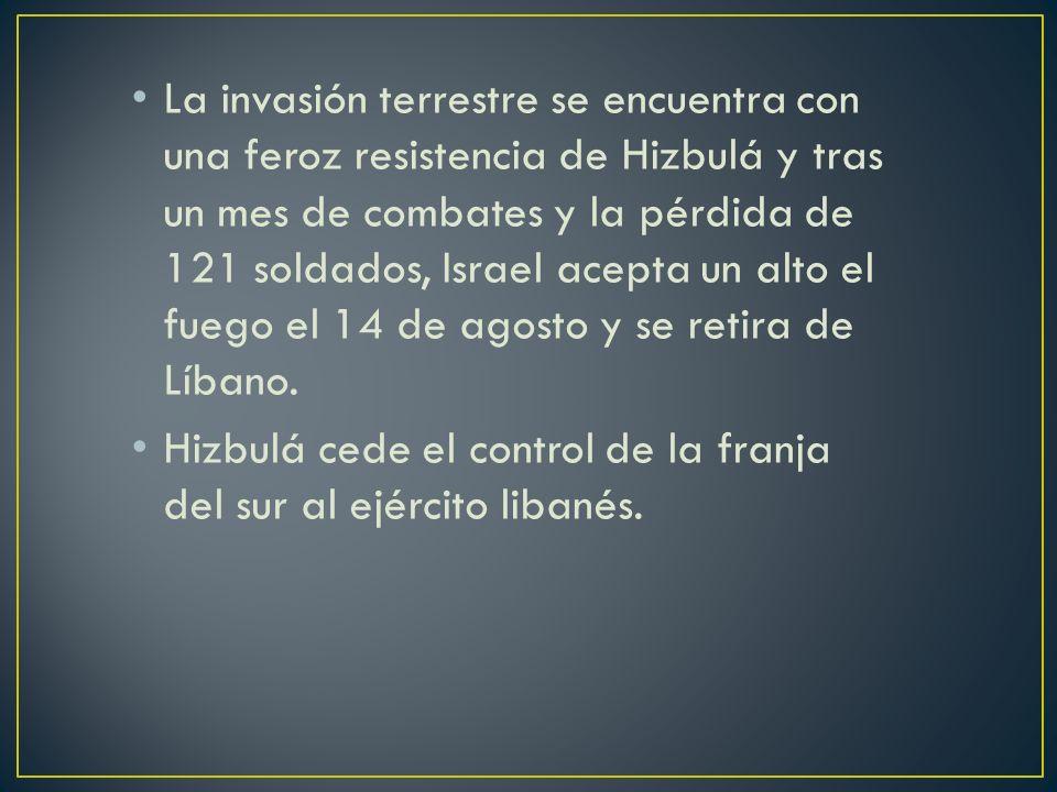 La invasión terrestre se encuentra con una feroz resistencia de Hizbulá y tras un mes de combates y la pérdida de 121 soldados, Israel acepta un alto el fuego el 14 de agosto y se retira de Líbano.