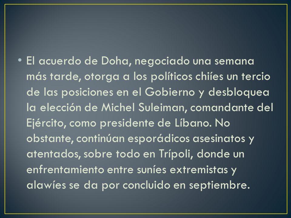 El acuerdo de Doha, negociado una semana más tarde, otorga a los políticos chiíes un tercio de las posiciones en el Gobierno y desbloquea la elección de Michel Suleiman, comandante del Ejército, como presidente de Líbano.
