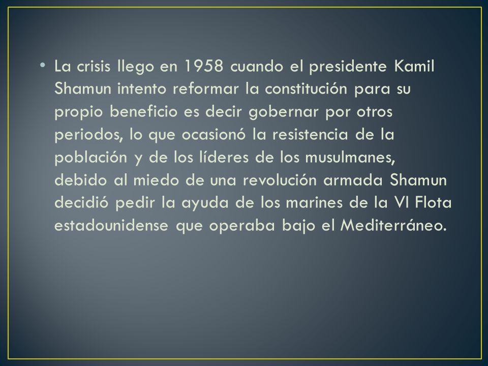 La crisis llego en 1958 cuando el presidente Kamil Shamun intento reformar la constitución para su propio beneficio es decir gobernar por otros periodos, lo que ocasionó la resistencia de la población y de los líderes de los musulmanes, debido al miedo de una revolución armada Shamun decidió pedir la ayuda de los marines de la VI Flota estadounidense que operaba bajo el Mediterráneo.