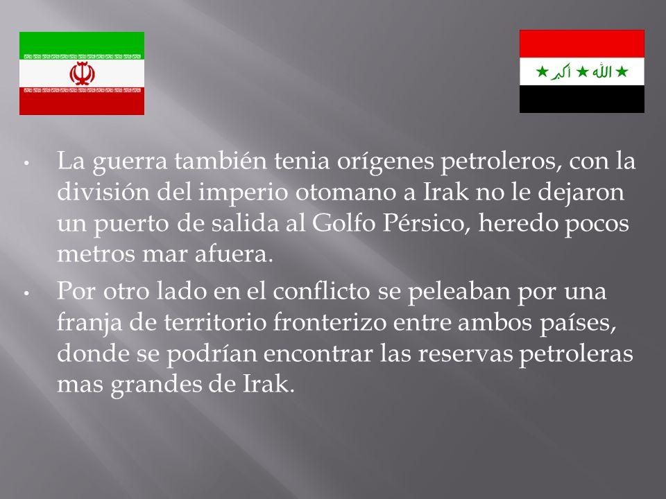 La guerra también tenia orígenes petroleros, con la división del imperio otomano a Irak no le dejaron un puerto de salida al Golfo Pérsico, heredo pocos metros mar afuera.