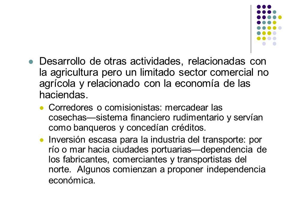 Desarrollo de otras actividades, relacionadas con la agricultura pero un limitado sector comercial no agrícola y relacionado con la economía de las haciendas.