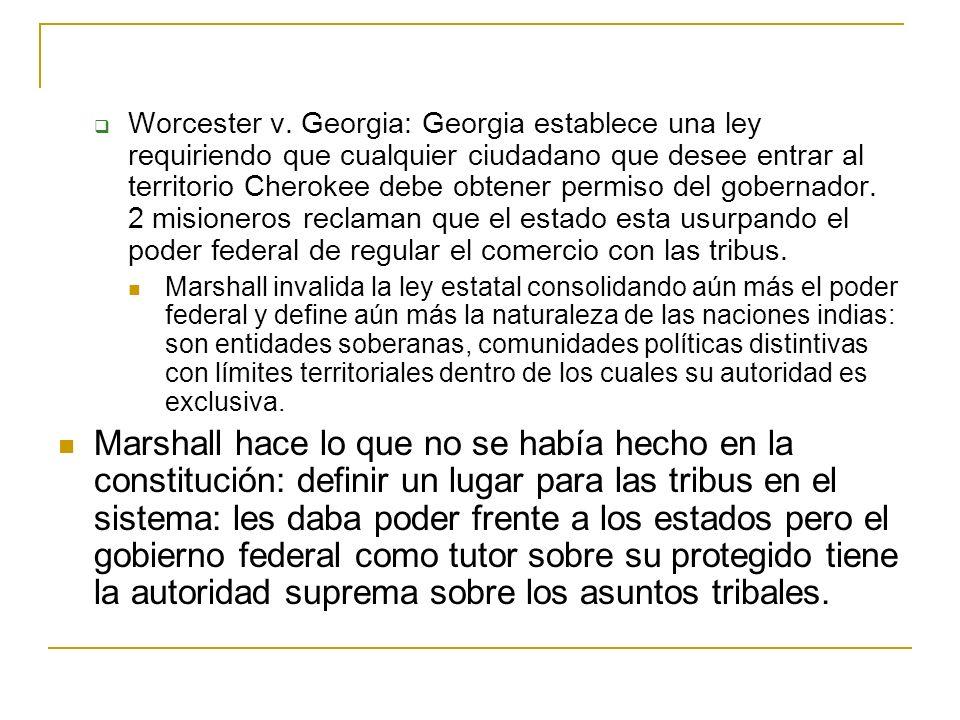 Worcester v. Georgia: Georgia establece una ley requiriendo que cualquier ciudadano que desee entrar al territorio Cherokee debe obtener permiso del gobernador. 2 misioneros reclaman que el estado esta usurpando el poder federal de regular el comercio con las tribus.