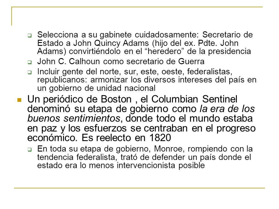 Selecciona a su gabinete cuidadosamente: Secretario de Estado a John Quincy Adams (hijo del ex. Pdte. John Adams) convirtiéndolo en el heredero de la presidencia