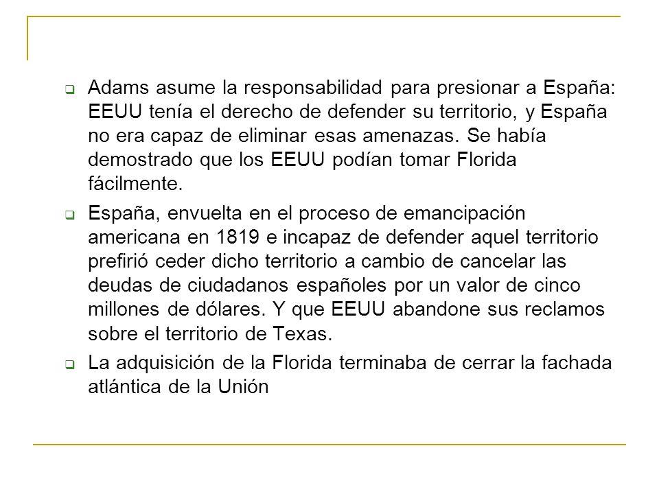 Adams asume la responsabilidad para presionar a España: EEUU tenía el derecho de defender su territorio, y España no era capaz de eliminar esas amenazas. Se había demostrado que los EEUU podían tomar Florida fácilmente.