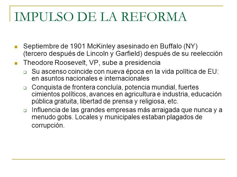 IMPULSO DE LA REFORMA Septiembre de 1901 McKinley asesinado en Buffalo (NY) (tercero después de Lincoln y Garfield) después de su reelección.