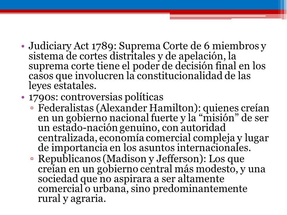 Judiciary Act 1789: Suprema Corte de 6 miembros y sistema de cortes distritales y de apelación, la suprema corte tiene el poder de decisión final en los casos que involucren la constitucionalidad de las leyes estatales.