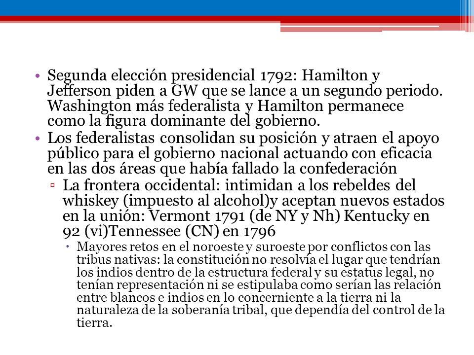 Segunda elección presidencial 1792: Hamilton y Jefferson piden a GW que se lance a un segundo periodo. Washington más federalista y Hamilton permanece como la figura dominante del gobierno.