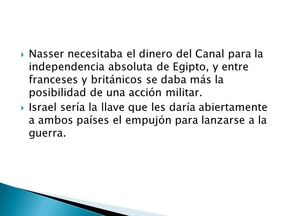 Nasser necesitaba el dinero del Canal para la independencia absoluta de Egipto, y entre franceses y británicos se daba más la posibilidad de una acción militar.