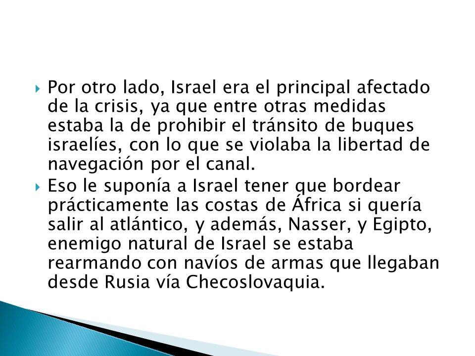 Por otro lado, Israel era el principal afectado de la crisis, ya que entre otras medidas estaba la de prohibir el tránsito de buques israelíes, con lo que se violaba la libertad de navegación por el canal.