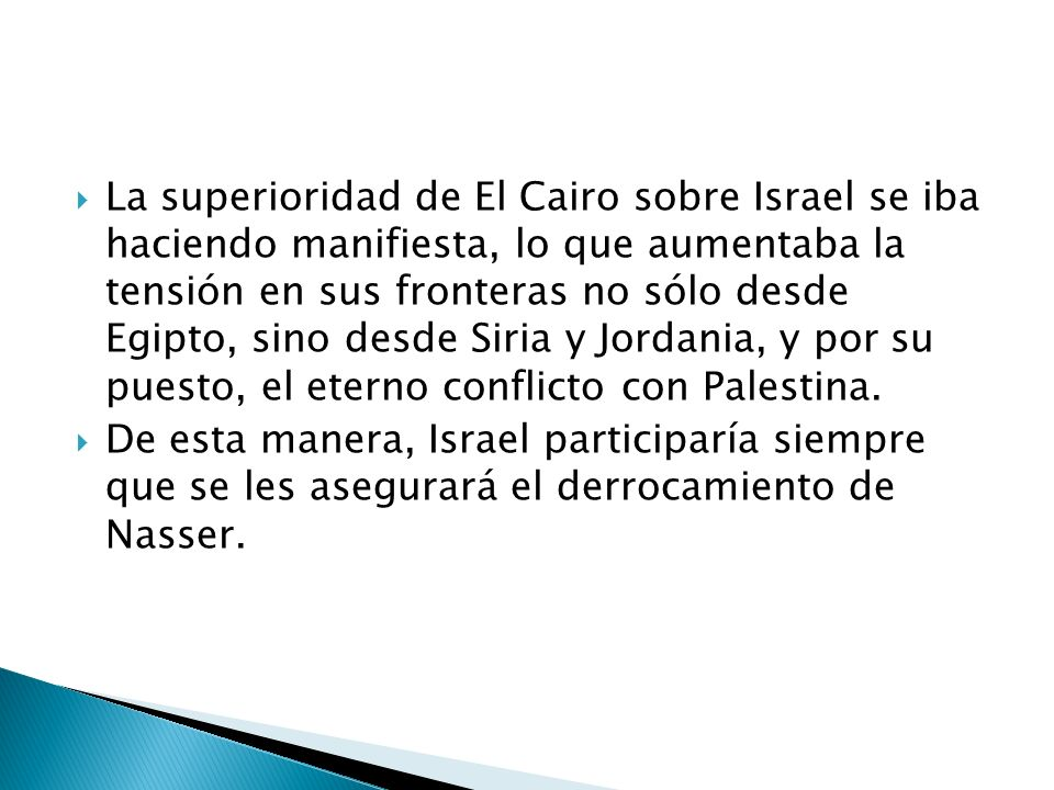 La superioridad de El Cairo sobre Israel se iba haciendo manifiesta, lo que aumentaba la tensión en sus fronteras no sólo desde Egipto, sino desde Siria y Jordania, y por su puesto, el eterno conflicto con Palestina.