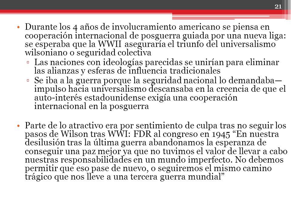Durante los 4 años de involucramiento americano se piensa en cooperación internacional de posguerra guiada por una nueva liga: se esperaba que la WWII aseguraría el triunfo del universalismo wilsoniano o seguridad colectiva