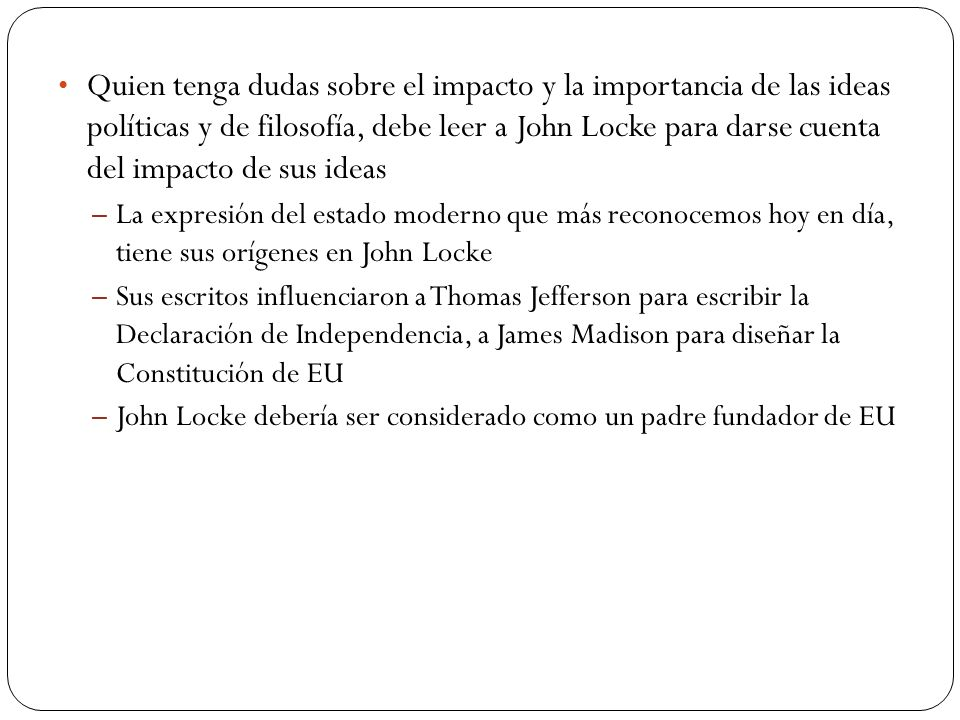 Quien tenga dudas sobre el impacto y la importancia de las ideas políticas y de filosofía, debe leer a John Locke para darse cuenta del impacto de sus ideas