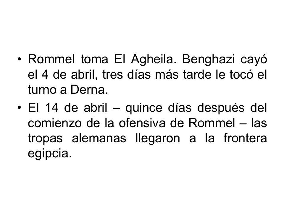 Rommel toma El Agheila. Benghazi cayó el 4 de abril, tres días más tarde le tocó el turno a Derna.
