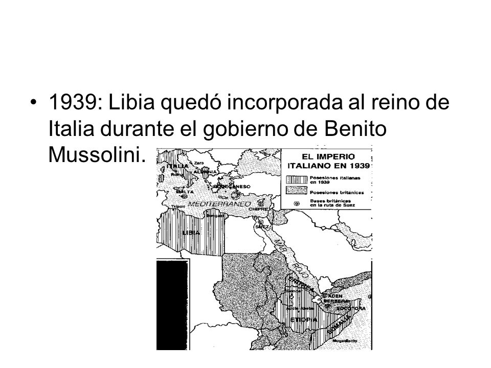 1939: Libia quedó incorporada al reino de Italia durante el gobierno de Benito Mussolini.