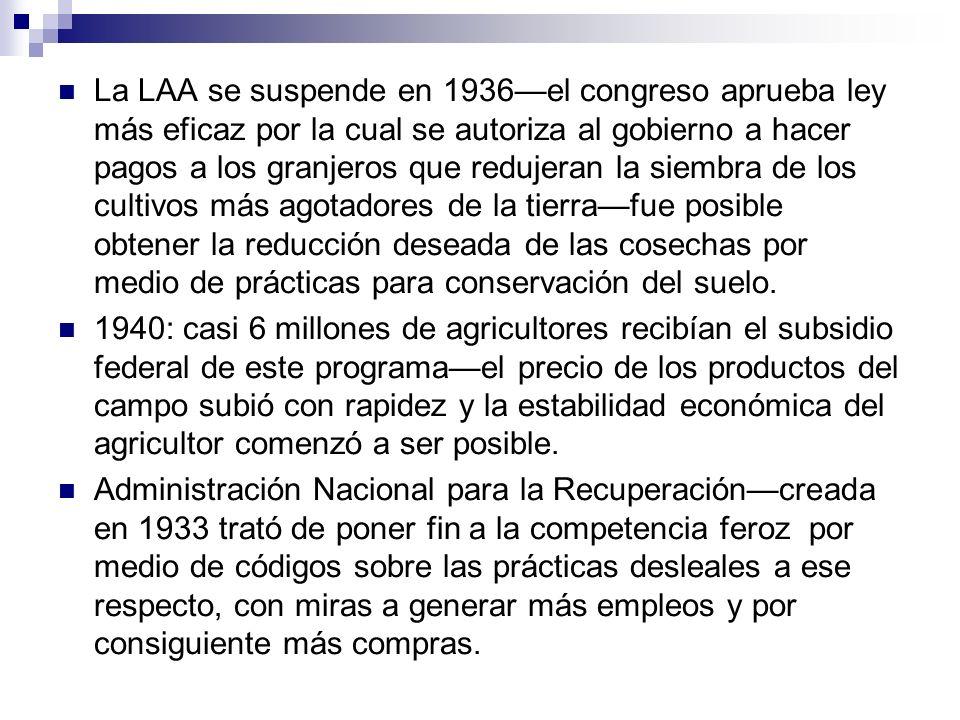 La LAA se suspende en 1936—el congreso aprueba ley más eficaz por la cual se autoriza al gobierno a hacer pagos a los granjeros que redujeran la siembra de los cultivos más agotadores de la tierra—fue posible obtener la reducción deseada de las cosechas por medio de prácticas para conservación del suelo.