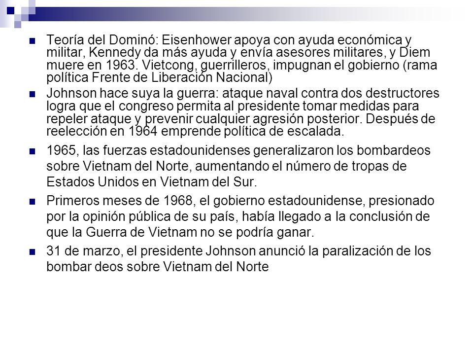 Teoría del Dominó: Eisenhower apoya con ayuda económica y militar, Kennedy da más ayuda y envía asesores militares, y Diem muere en 1963. Vietcong, guerrilleros, impugnan el gobierno (rama política Frente de Liberación Nacional)