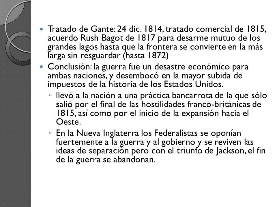 Tratado de Gante: 24 dic. 1814, tratado comercial de 1815, acuerdo Rush Bagot de 1817 para desarme mutuo de los grandes lagos hasta que la frontera se convierte en la más larga sin resguardar (hasta 1872)
