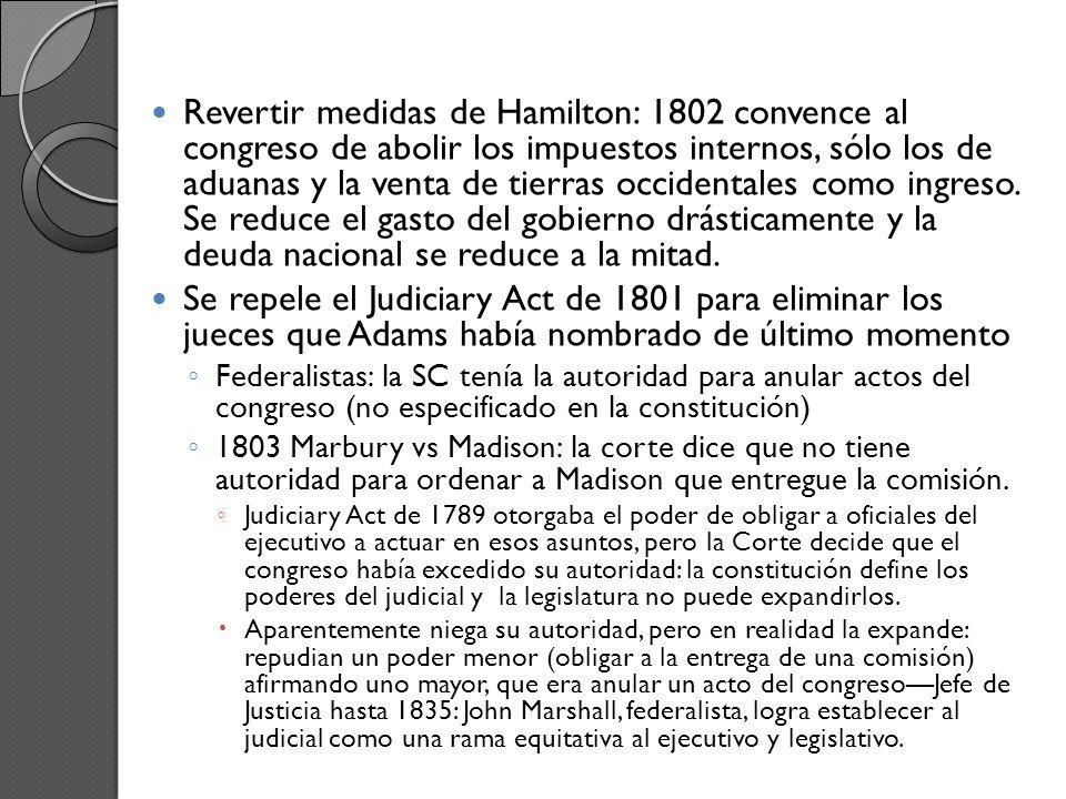 Revertir medidas de Hamilton: 1802 convence al congreso de abolir los impuestos internos, sólo los de aduanas y la venta de tierras occidentales como ingreso. Se reduce el gasto del gobierno drásticamente y la deuda nacional se reduce a la mitad.