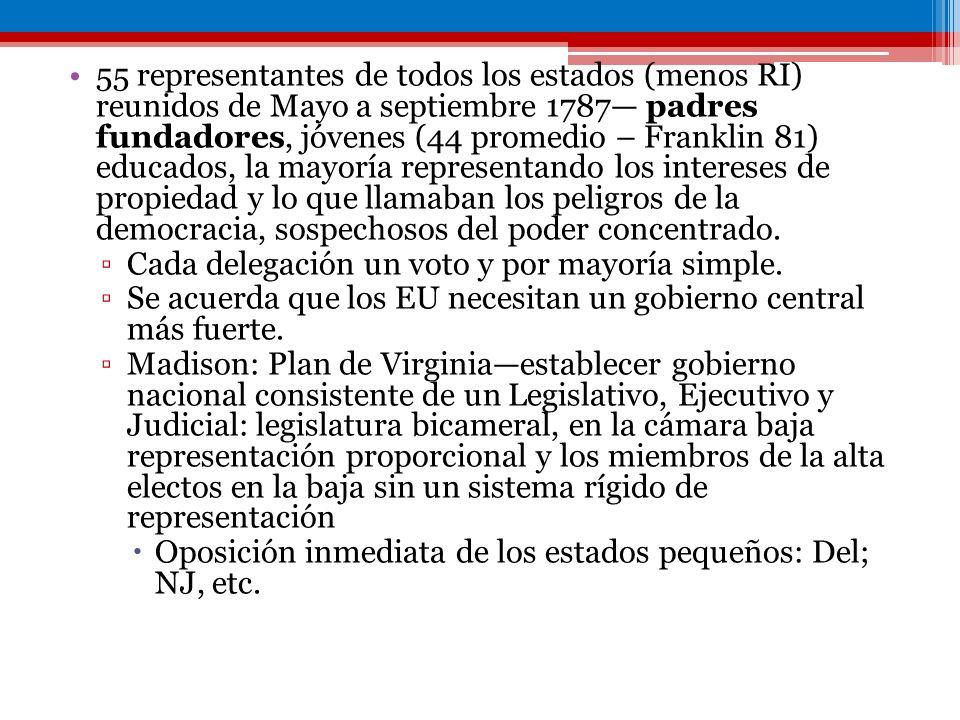 55 representantes de todos los estados (menos RI) reunidos de Mayo a septiembre 1787— padres fundadores, jóvenes (44 promedio – Franklin 81) educados, la mayoría representando los intereses de propiedad y lo que llamaban los peligros de la democracia, sospechosos del poder concentrado.