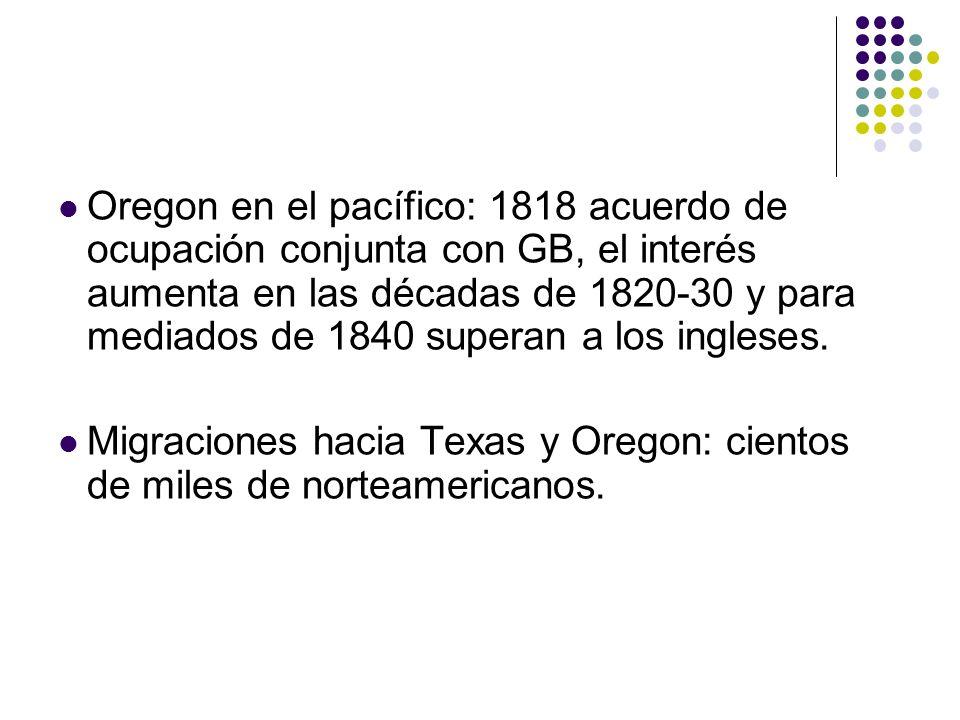 Oregon en el pacífico: 1818 acuerdo de ocupación conjunta con GB, el interés aumenta en las décadas de 1820-30 y para mediados de 1840 superan a los ingleses.