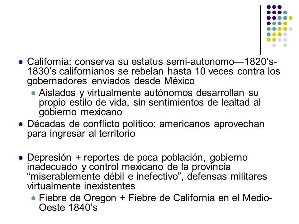 California: conserva su estatus semi-autonomo—1820's-1830's californianos se rebelan hasta 10 veces contra los gobernadores enviados desde México