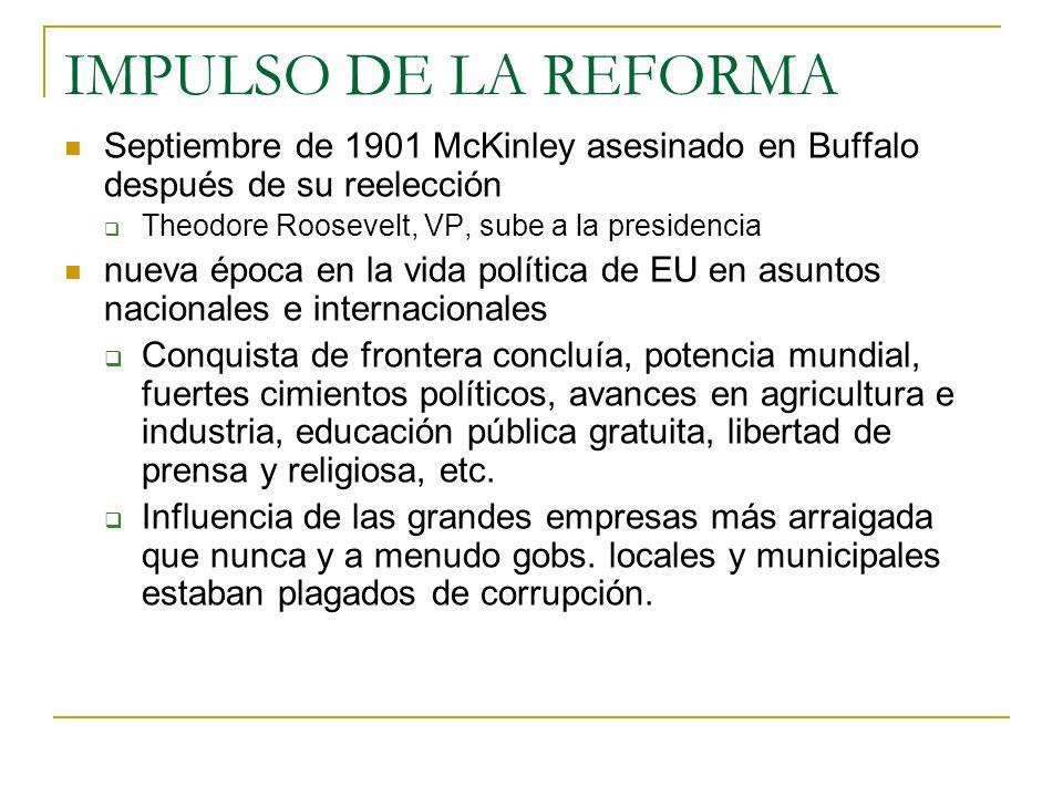 IMPULSO DE LA REFORMA Septiembre de 1901 McKinley asesinado en Buffalo después de su reelección. Theodore Roosevelt, VP, sube a la presidencia.