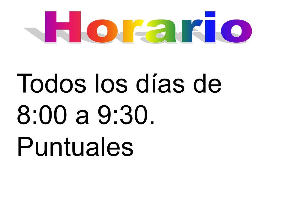 Horario Todos los días de 8:00 a 9:30. Puntuales