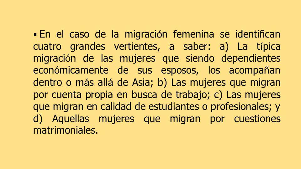 En el caso de la migración femenina se identifican cuatro grandes vertientes, a saber: a) La típica migración de las mujeres que siendo dependientes económicamente de sus esposos, los acompañan dentro o más allá de Asia; b) Las mujeres que migran por cuenta propia en busca de trabajo; c) Las mujeres que migran en calidad de estudiantes o profesionales; y d) Aquellas mujeres que migran por cuestiones matrimoniales.