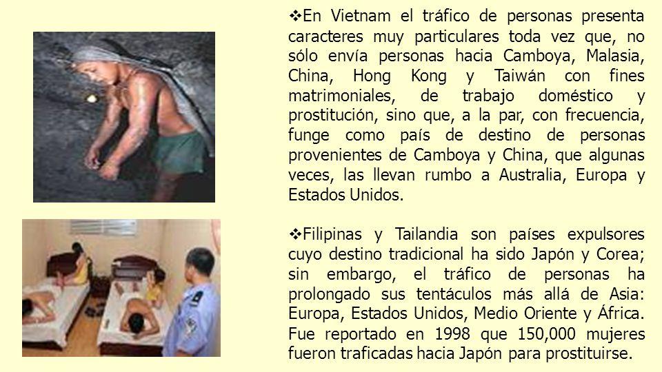 En Vietnam el tráfico de personas presenta caracteres muy particulares toda vez que, no sólo envía personas hacia Camboya, Malasia, China, Hong Kong y Taiwán con fines matrimoniales, de trabajo doméstico y prostitución, sino que, a la par, con frecuencia, funge como país de destino de personas provenientes de Camboya y China, que algunas veces, las llevan rumbo a Australia, Europa y Estados Unidos.