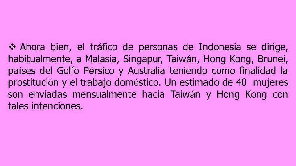 Ahora bien, el tráfico de personas de Indonesia se dirige, habitualmente, a Malasia, Singapur, Taiwán, Hong Kong, Brunei, países del Golfo Pérsico y Australia teniendo como finalidad la prostitución y el trabajo doméstico.