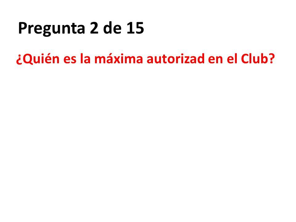 Pregunta 2 de 15 ¿Quién es la máxima autorizad en el Club