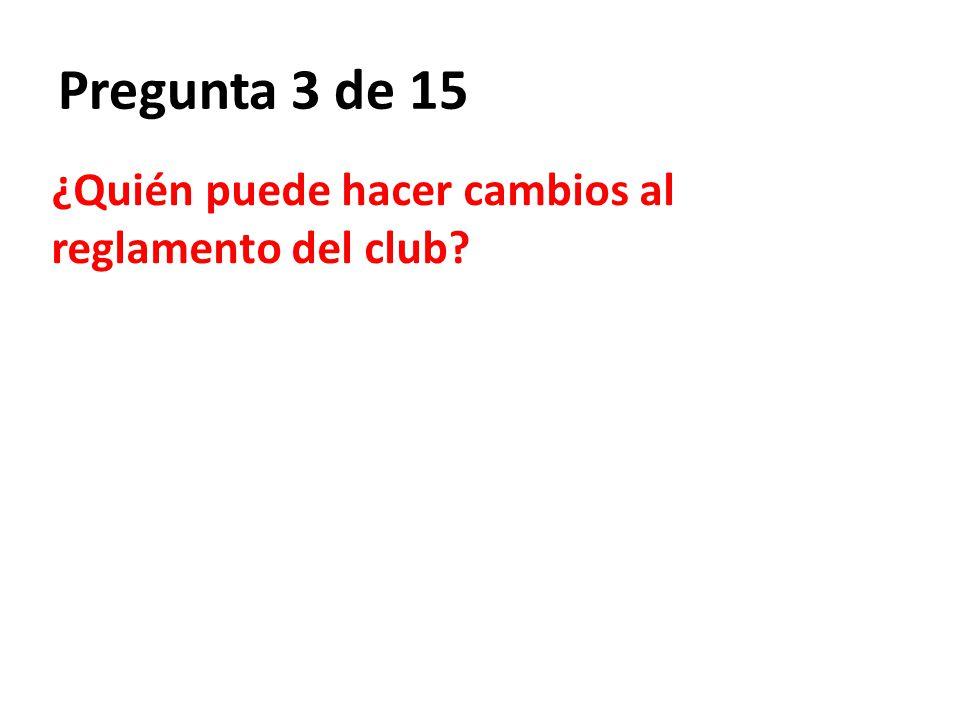 Pregunta 3 de 15 ¿Quién puede hacer cambios al reglamento del club