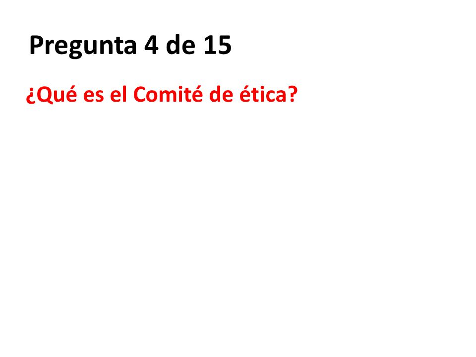 Pregunta 4 de 15 ¿Qué es el Comité de ética