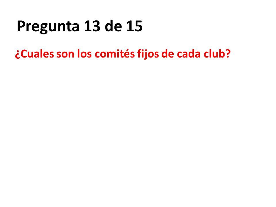 Pregunta 13 de 15 ¿Cuales son los comités fijos de cada club