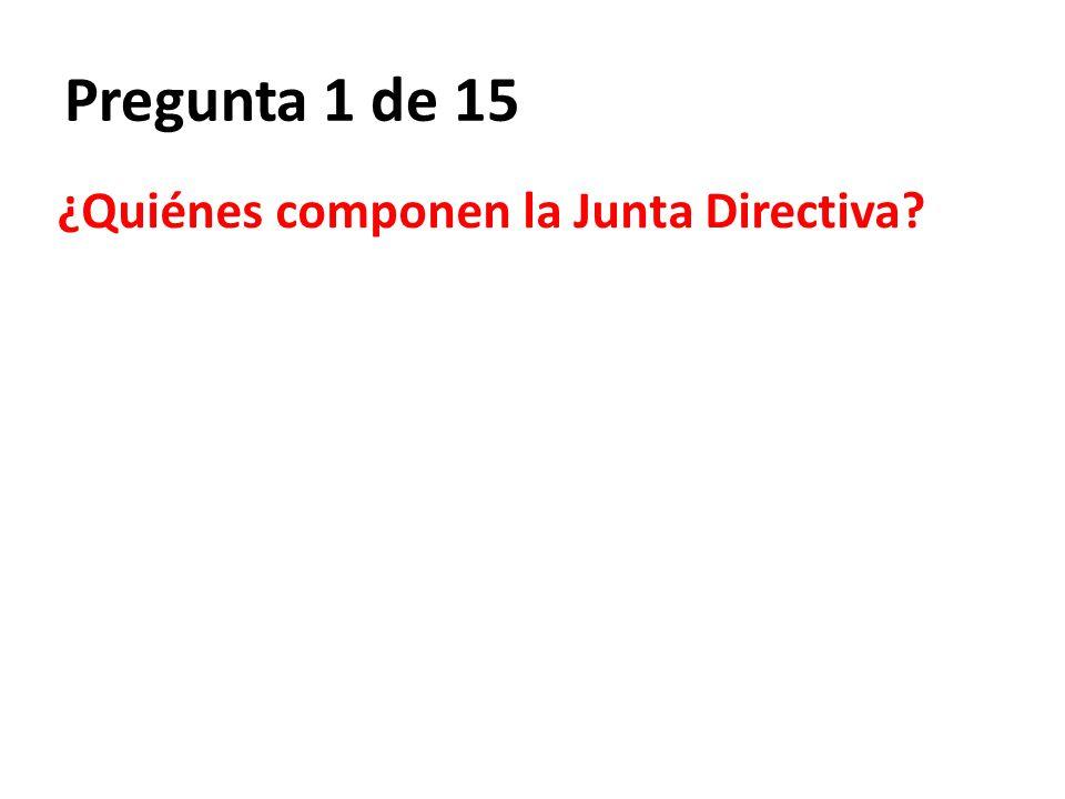 Pregunta 1 de 15 ¿Quiénes componen la Junta Directiva